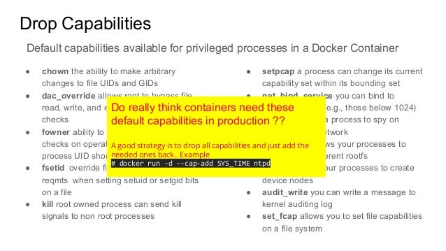 Drop Capabilities ● chown the ability to make arbitrary changes to file UIDs and GIDs ● dac_override allows root to bypass...