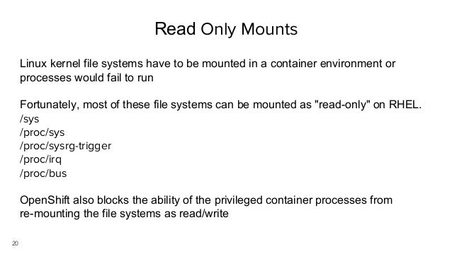 20 Read Only Mounts Linux kernel file systems have to be mounted in a container environment or processes would fail to run...