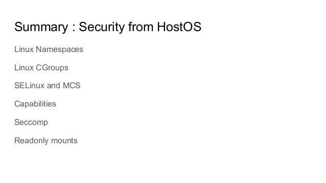 Linux Namespaces Linux CGroups SELinux and MCS Capabilities Seccomp Readonly mounts Summary : Security from HostOS