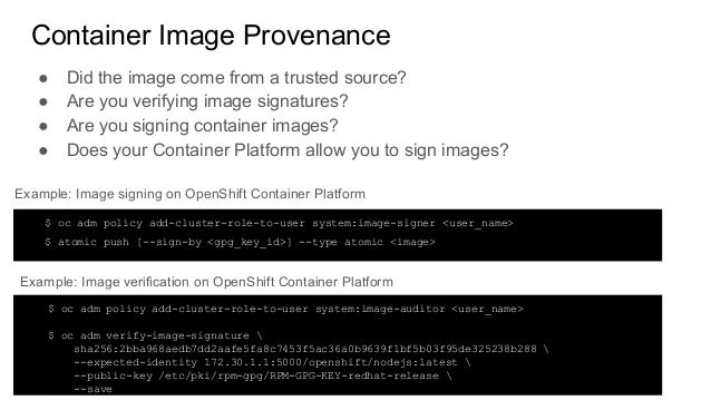 Container Image Provenance ● Did the image come from a trusted source? ● Are you verifying image signatures? ● Are you sig...
