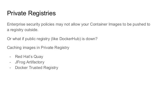 Private Registries Enterprise security policies may not allow your Container Images to be pushed to a registry outside. Or...