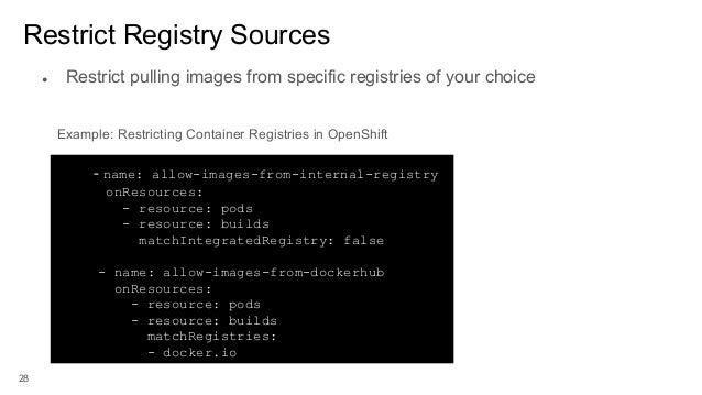 28 Restrict Registry Sources - name: allow-images-from-internal-registry onResources: - resource: pods - resource: builds ...