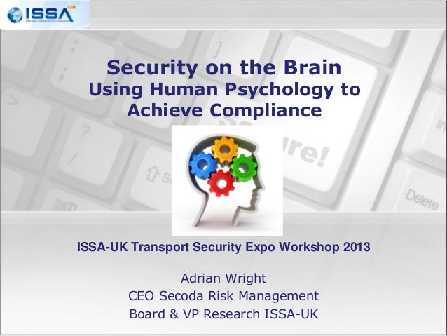 Security on the Brain  Using Human Psychology to Achieve Compliance  ISSA-UK Transport Security Expo Workshop 2013 Adrian ...