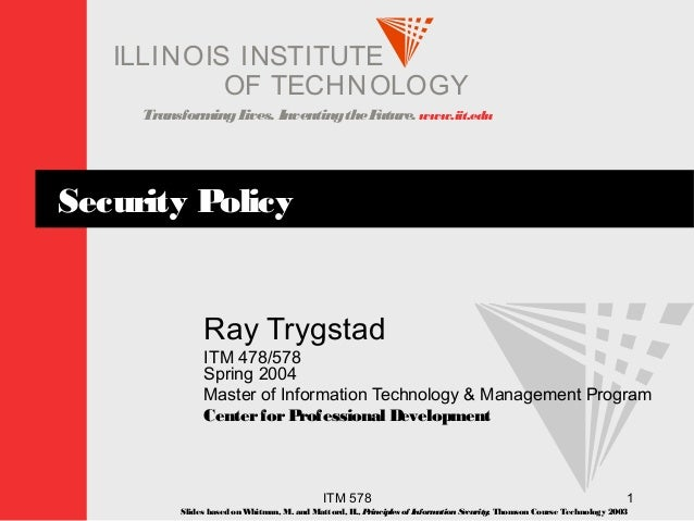 TransformingLives. InventingtheFuture. www.iit.edu I ELLINOIS T UINS TI T OF TECHNOLOGY ITM 578 1 Security Policy Ray Tryg...