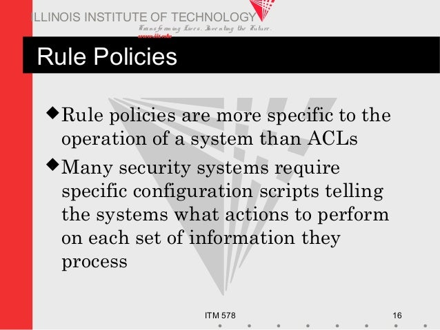 Transfo rm ing Live s. Inve nting the Future . www.iit.edu ITM 578 16 ILLINOIS INSTITUTE OF TECHNOLOGY Rule Policies Rule...