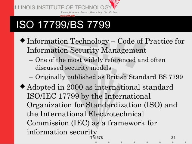 Transfo rm ing Live s. Inve nting the Future . www.iit.edu ITM 578 24 ILLINOIS INSTITUTE OF TECHNOLOGY ISO 17799/BS 7799 ...
