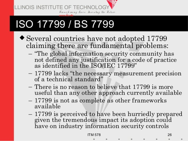 Transfo rm ing Live s. Inve nting the Future . www.iit.edu ITM 578 26 ILLINOIS INSTITUTE OF TECHNOLOGY ISO 17799 / BS 7799...