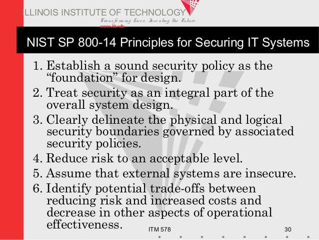 Transfo rm ing Live s. Inve nting the Future . www.iit.edu ITM 578 30 ILLINOIS INSTITUTE OF TECHNOLOGY NIST SP 800-14 Prin...