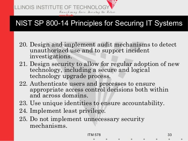 Transfo rm ing Live s. Inve nting the Future . www.iit.edu ITM 578 33 ILLINOIS INSTITUTE OF TECHNOLOGY NIST SP 800-14 Prin...