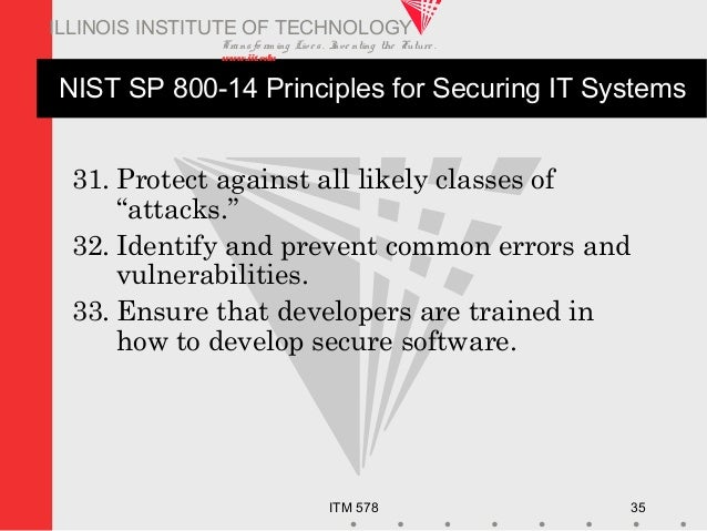 Transfo rm ing Live s. Inve nting the Future . www.iit.edu ITM 578 35 ILLINOIS INSTITUTE OF TECHNOLOGY NIST SP 800-14 Prin...
