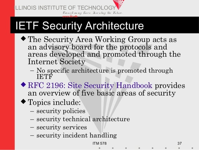 Transfo rm ing Live s. Inve nting the Future . www.iit.edu ITM 578 37 ILLINOIS INSTITUTE OF TECHNOLOGY IETF Security Archi...