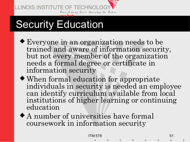 Transfo rm ing Live s. Inve nting the Future . www.iit.edu ITM 578 51 ILLINOIS INSTITUTE OF TECHNOLOGY Security Education ...