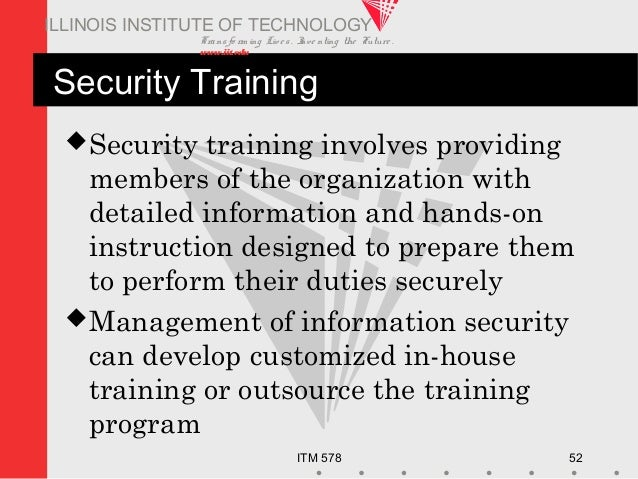 Transfo rm ing Live s. Inve nting the Future . www.iit.edu ITM 578 52 ILLINOIS INSTITUTE OF TECHNOLOGY Security Training ...