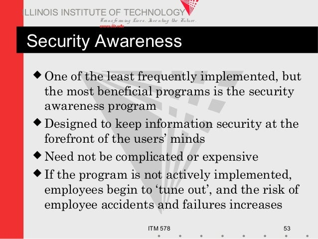 Transfo rm ing Live s. Inve nting the Future . www.iit.edu ITM 578 53 ILLINOIS INSTITUTE OF TECHNOLOGY Security Awareness ...