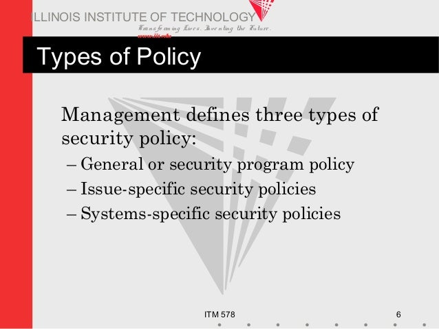 Transfo rm ing Live s. Inve nting the Future . www.iit.edu ITM 578 6 ILLINOIS INSTITUTE OF TECHNOLOGY Types of Policy Mana...