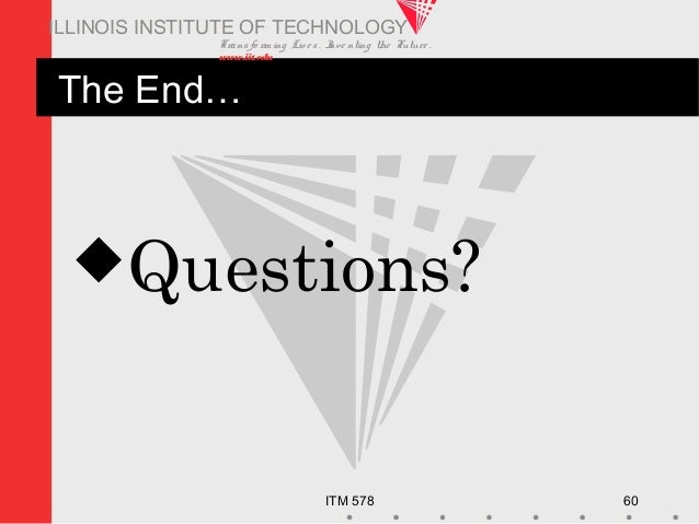 Transfo rm ing Live s. Inve nting the Future . www.iit.edu ITM 578 60 ILLINOIS INSTITUTE OF TECHNOLOGY The End… Questions?