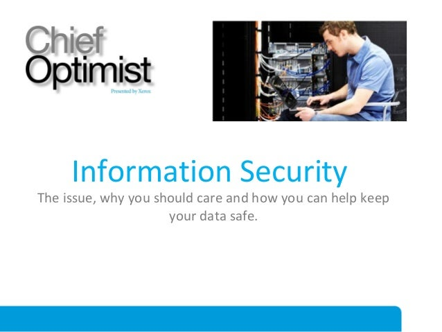 Information Security  The issue, why you should care and how you can help keep your data safe.