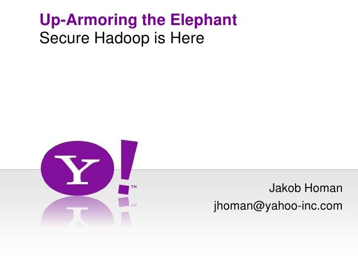 Up-Armoring the Elephant<br />Secure Hadoop is Here<br />Jakob Homan<br />jhoman@yahoo-inc.com<br />