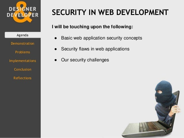 SECURITY IN WEB DEVELOPMENT Agenda Demonstration Problems Implementations Conclusion Reflections I will be touching upon t...
