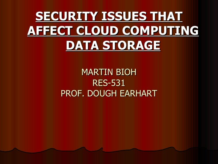 MARTIN BIOH RES-531 PROF. DOUGH EARHART <ul><li>SECURITY ISSUES THAT AFFECT CLOUD COMPUTING DATA STORAGE </li></ul>