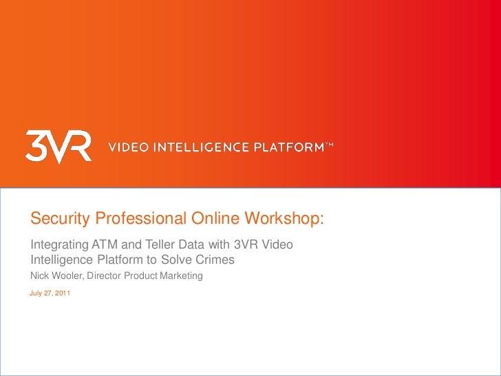 June 9, 2011<br />Security Professional Online Workshop:<br />Integrating ATM and Teller Data with 3VR Video Intelligence ...