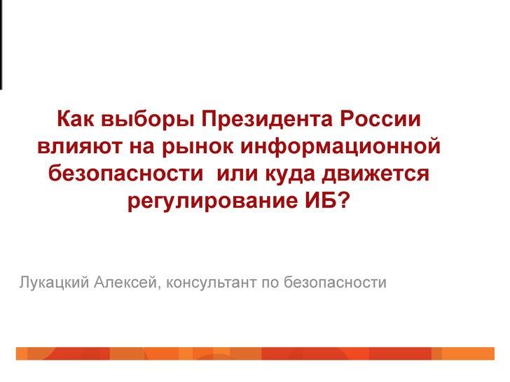 Как выборы Президента России  влияют на рынок информационной   безопасности или куда движется          регулирование ИБ?Лу...