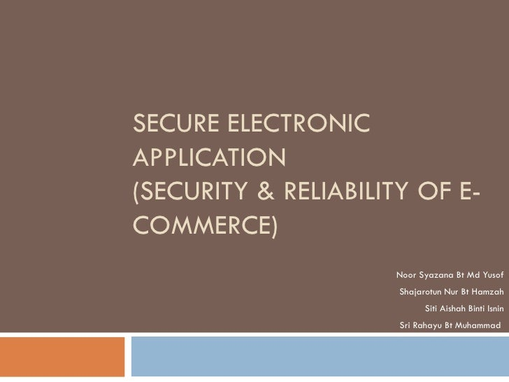 SECURE ELECTRONICAPPLICATION(SECURITY & RELIABILITY OF E-COMMERCE)                     Noor Syazana Bt Md Yusof           ...