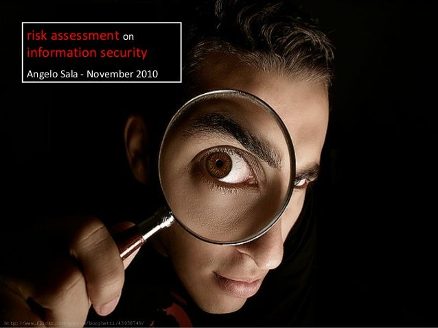 risk assessment on information security Angelo Sala - November 2010 http://www.flickr.com/photos/borghetti/43058749/