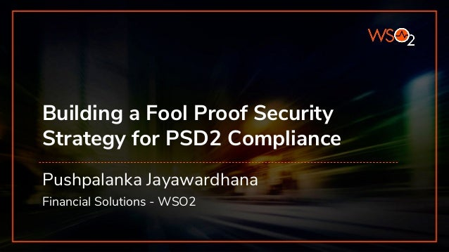Building a Fool Proof Security Strategy for PSD2 Compliance Pushpalanka Jayawardhana Financial Solutions - WSO2