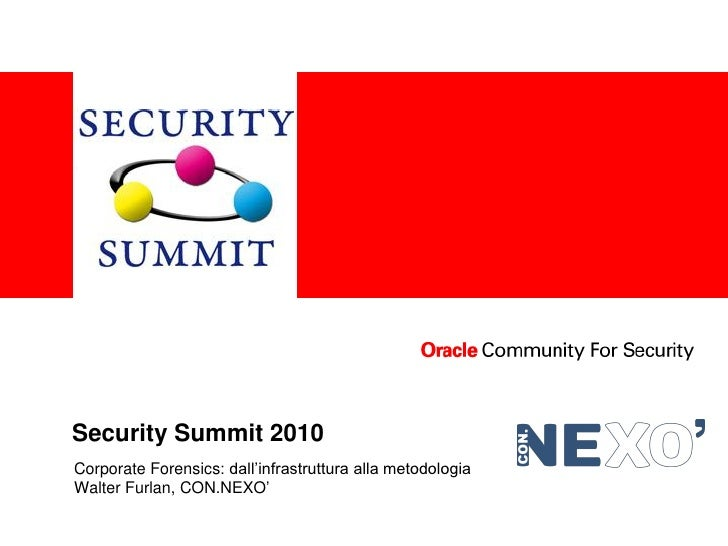 <Insert Picture Here>     Security Summit 2010 Corporate Forensics: dall'infrastruttura alla metodologia Walter Furlan, CO...