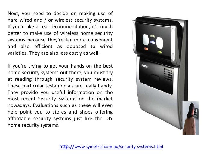 Next, you need to decide on making use ofhard wired and / or wireless security systems.If youd like a real recommendation,...