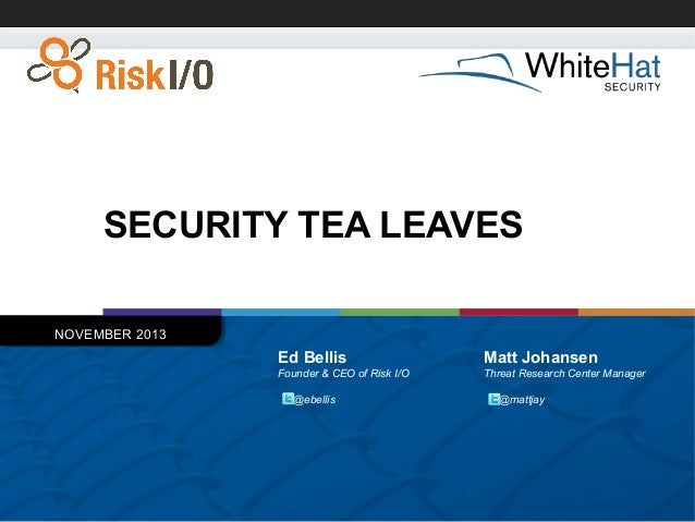 SECURITY TEA LEAVES NOVEMBER 2013  Ed Bellis  Matt Johansen  Founder & CEO of Risk I/O  Threat Research Center Manager  @e...