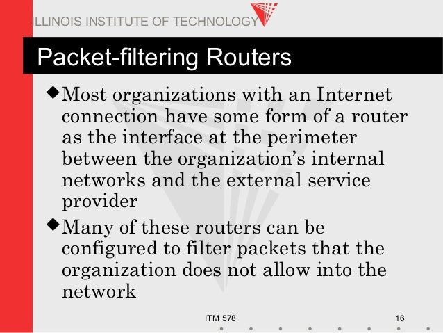 ITM 578 16 ILLINOIS INSTITUTE OF TECHNOLOGY Packet-filtering Routers Most organizations with an Internet connection have ...
