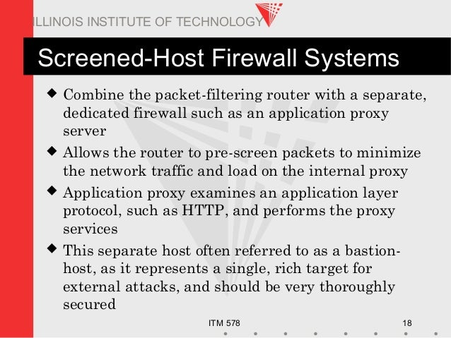 ITM 578 18 ILLINOIS INSTITUTE OF TECHNOLOGY Screened-Host Firewall Systems  Combine the packet-filtering router with a se...