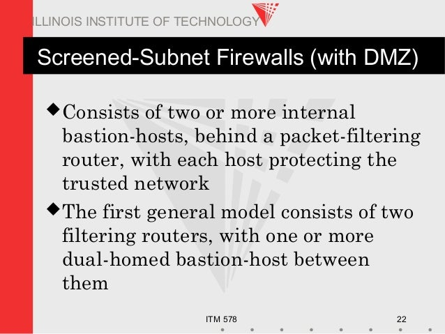 ITM 578 22 ILLINOIS INSTITUTE OF TECHNOLOGY Screened-Subnet Firewalls (with DMZ) Consists of two or more internal bastion...
