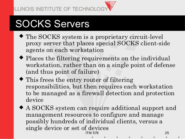 ITM 578 25 ILLINOIS INSTITUTE OF TECHNOLOGY SOCKS Servers  The SOCKS system is a proprietary circuit-level proxy server t...