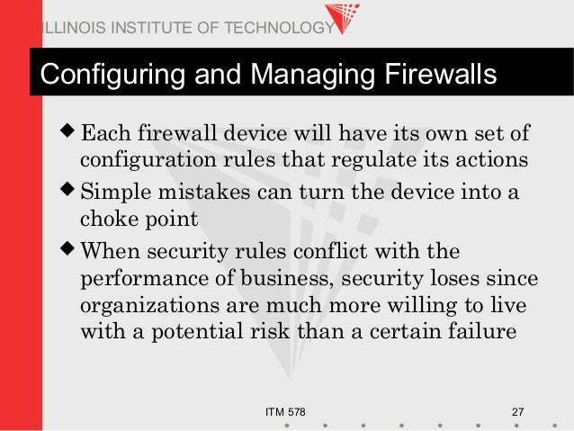ITM 578 27 ILLINOIS INSTITUTE OF TECHNOLOGY Configuring and Managing Firewalls  Each firewall device will have its own se...