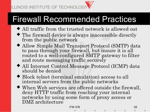 ITM 578 28 ILLINOIS INSTITUTE OF TECHNOLOGY Firewall Recommended Practices  All traffic from the trusted network is allow...