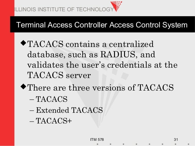 ITM 578 31 ILLINOIS INSTITUTE OF TECHNOLOGY Terminal Access Controller Access Control System TACACS contains a centralize...