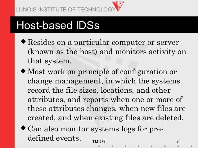 ITM 578 34 ILLINOIS INSTITUTE OF TECHNOLOGY Host-based IDSs  Resides on a particular computer or server (known as the hos...