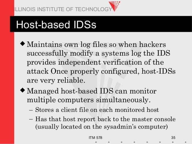 ITM 578 35 ILLINOIS INSTITUTE OF TECHNOLOGY Host-based IDSs  Maintains own log files so when hackers successfully modify ...