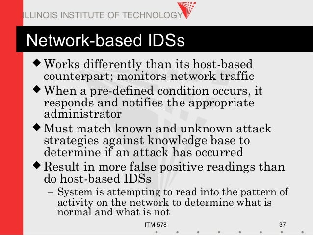 ITM 578 37 ILLINOIS INSTITUTE OF TECHNOLOGY Network-based IDSs  Works differently than its host-based counterpart; monito...