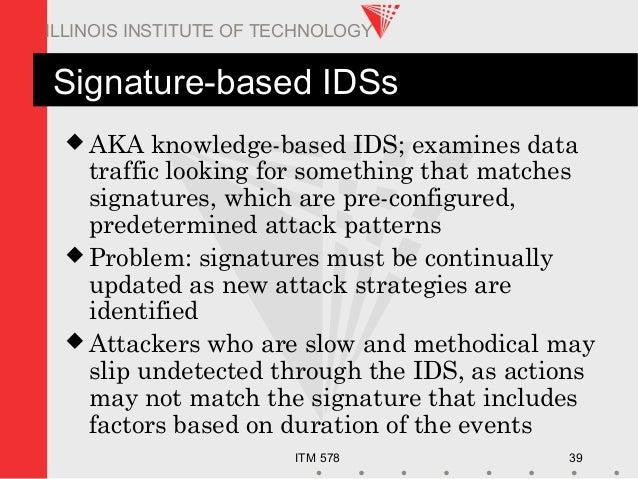 ITM 578 39 ILLINOIS INSTITUTE OF TECHNOLOGY Signature-based IDSs  AKA knowledge-based IDS; examines data traffic looking ...