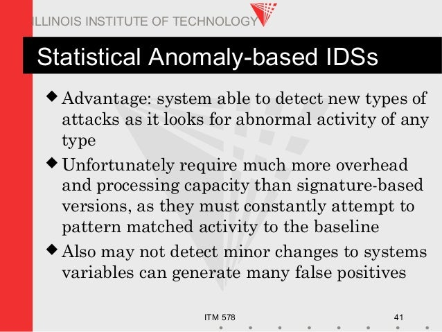 ITM 578 41 ILLINOIS INSTITUTE OF TECHNOLOGY Statistical Anomaly-based IDSs  Advantage: system able to detect new types of...