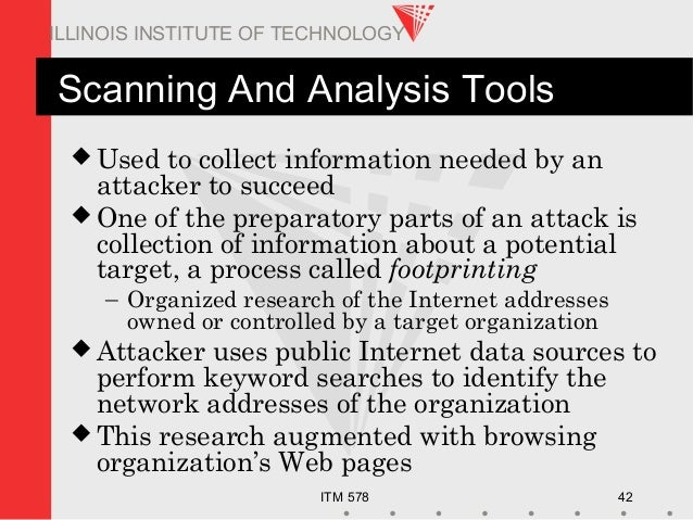 ITM 578 42 ILLINOIS INSTITUTE OF TECHNOLOGY Scanning And Analysis Tools  Used to collect information needed by an attacke...