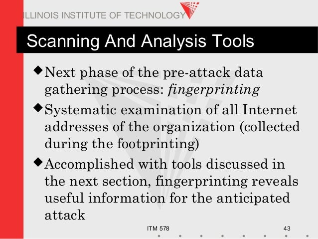 ITM 578 43 ILLINOIS INSTITUTE OF TECHNOLOGY Scanning And Analysis Tools Next phase of the pre-attack data gathering proce...