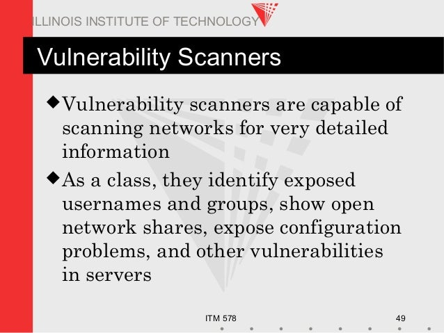 ITM 578 49 ILLINOIS INSTITUTE OF TECHNOLOGY Vulnerability Scanners Vulnerability scanners are capable of scanning network...