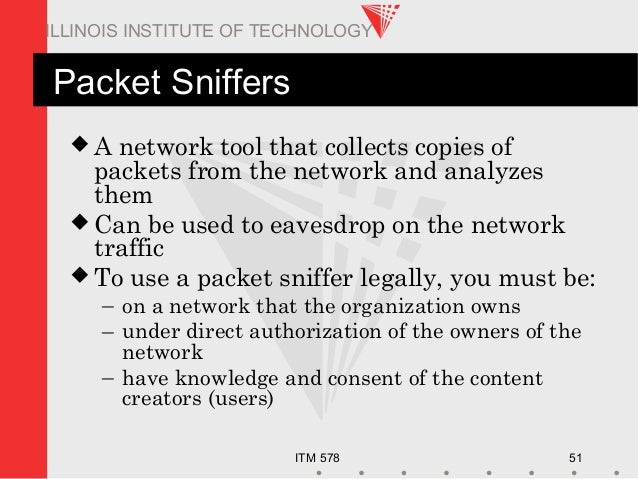 ITM 578 51 ILLINOIS INSTITUTE OF TECHNOLOGY Packet Sniffers  A network tool that collects copies of packets from the netw...