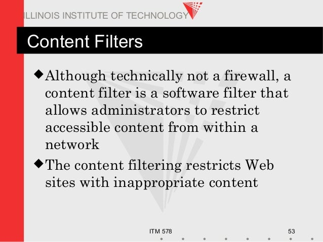 ITM 578 53 ILLINOIS INSTITUTE OF TECHNOLOGY Content Filters Although technically not a firewall, a content filter is a so...