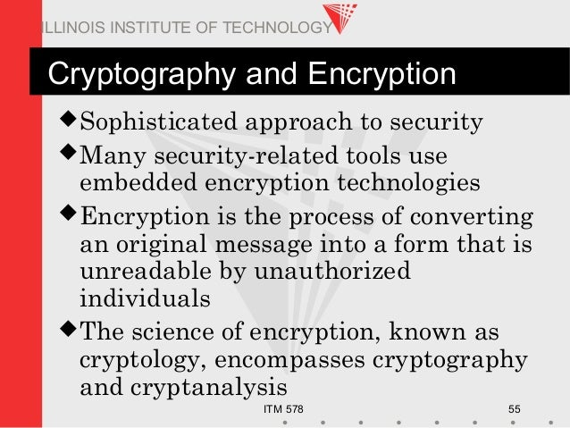 ITM 578 55 ILLINOIS INSTITUTE OF TECHNOLOGY Cryptography and Encryption Sophisticated approach to security Many security...